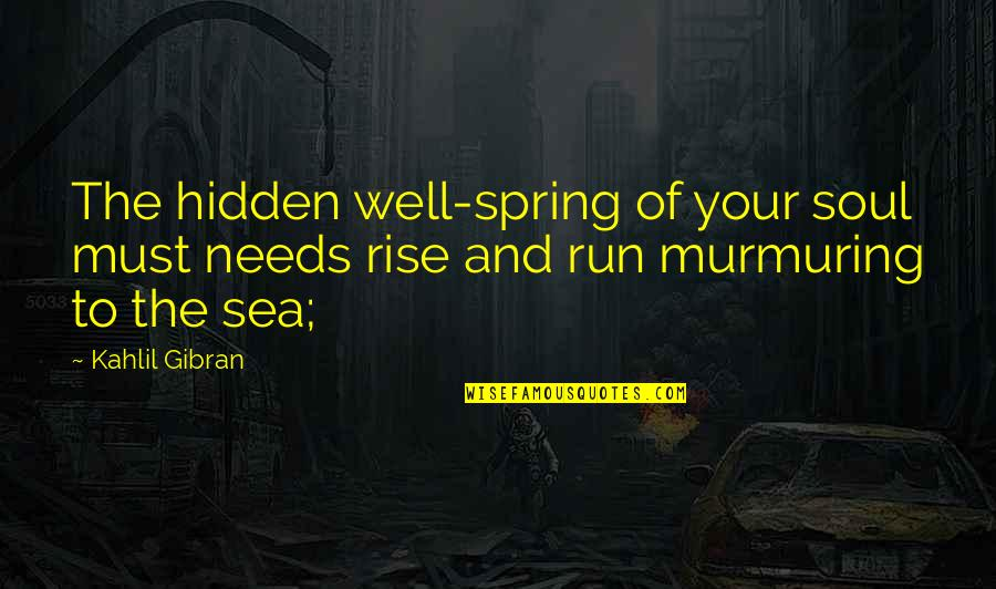 Run To The Sea Quotes By Kahlil Gibran: The hidden well-spring of your soul must needs