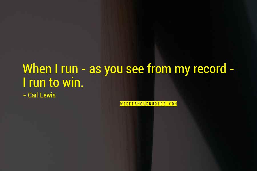 Run To Win Quotes By Carl Lewis: When I run - as you see from