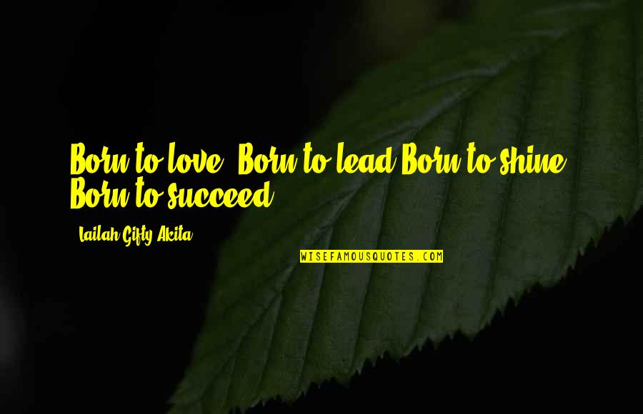 Run To Win Quotes By Lailah Gifty Akita: Born to love, Born to lead.Born to shine,