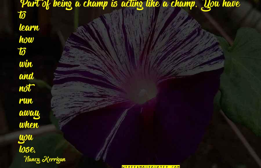 Run To Win Quotes By Nancy Kerrigan: Part of being a champ is acting like