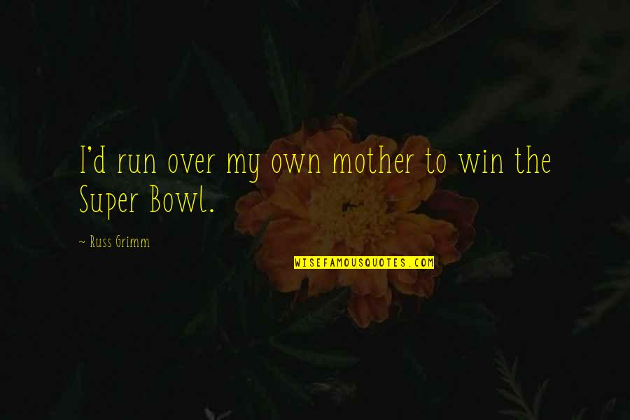 Run To Win Quotes By Russ Grimm: I'd run over my own mother to win