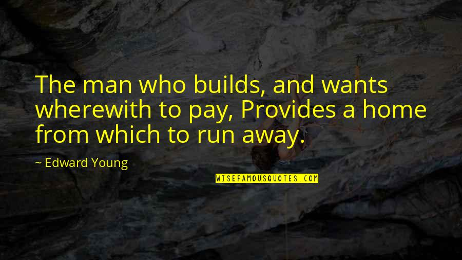 Running Away From Home Quotes By Edward Young: The man who builds, and wants wherewith to