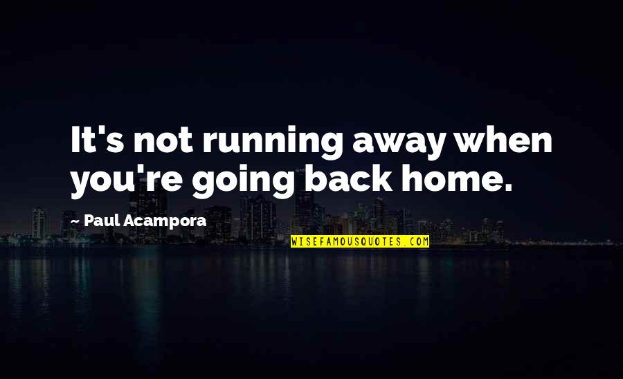 Running Away From Home Quotes By Paul Acampora: It's not running away when you're going back