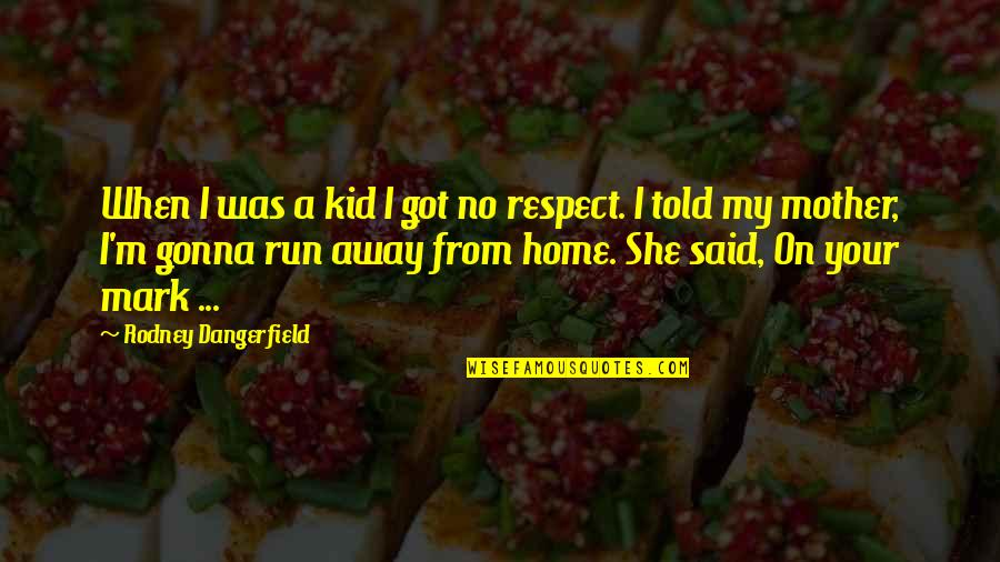 Running Away From Home Quotes By Rodney Dangerfield: When I was a kid I got no