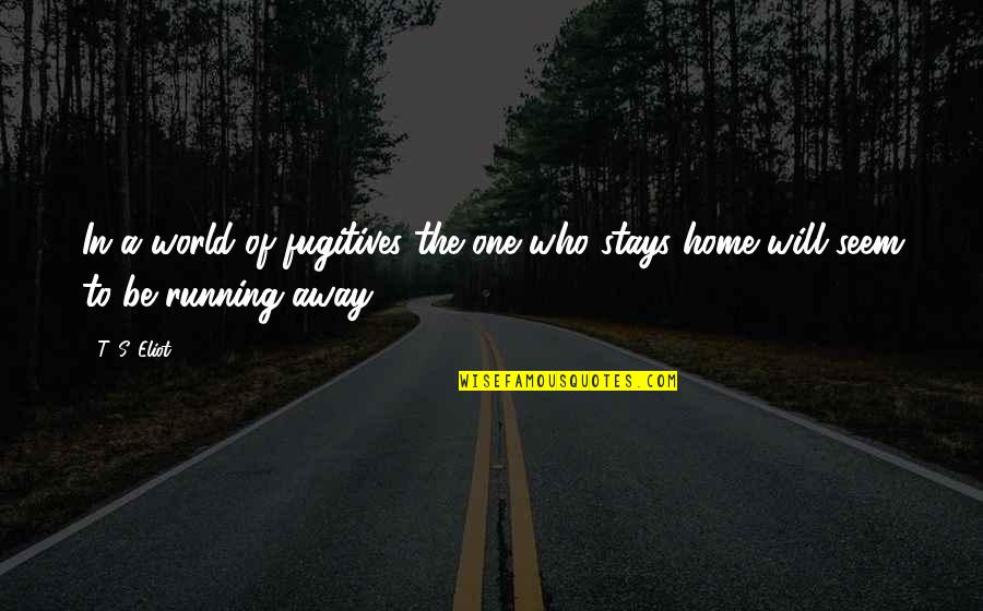 Running Away From Home Quotes By T. S. Eliot: In a world of fugitives the one who