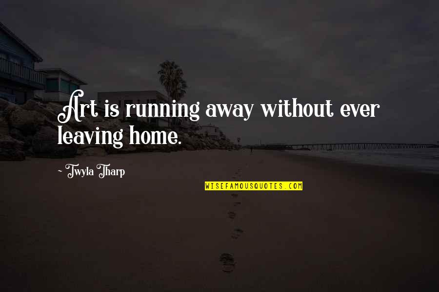 Running Away From Home Quotes By Twyla Tharp: Art is running away without ever leaving home.