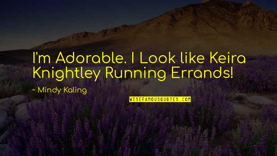 Running Errands Quotes By Mindy Kaling: I'm Adorable. I Look like Keira Knightley Running