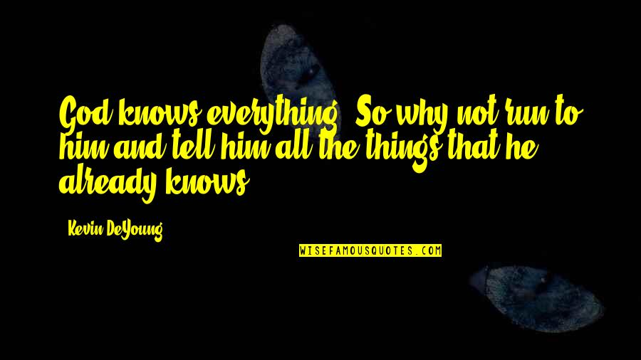 Running From God Quotes By Kevin DeYoung: God knows everything. So why not run to