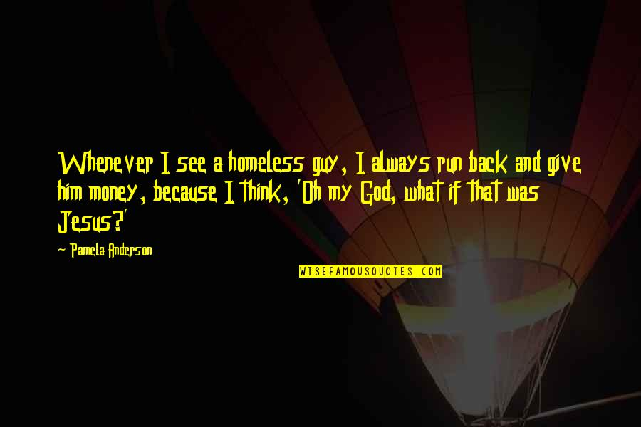 Running From God Quotes By Pamela Anderson: Whenever I see a homeless guy, I always