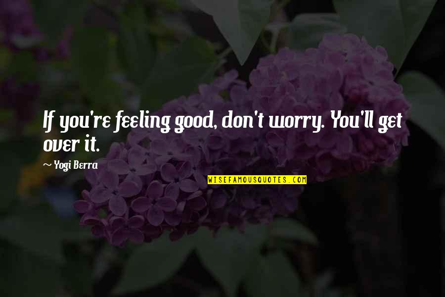 Running From God Quotes By Yogi Berra: If you're feeling good, don't worry. You'll get