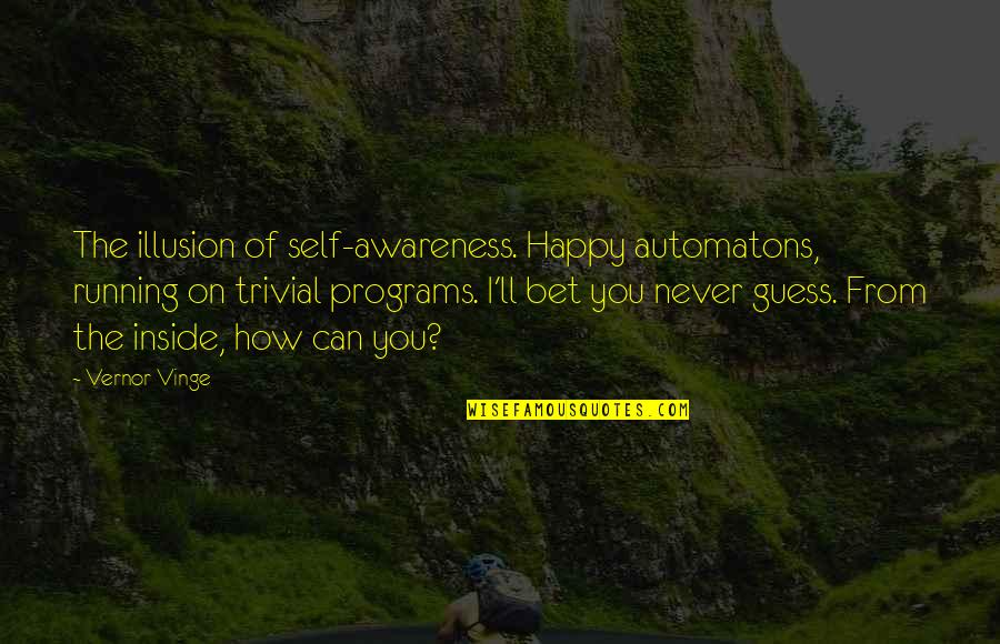 Running From Reality Quotes By Vernor Vinge: The illusion of self-awareness. Happy automatons, running on