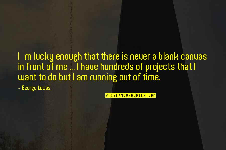 Running Out Of Time Quotes By George Lucas: I'm lucky enough that there is never a