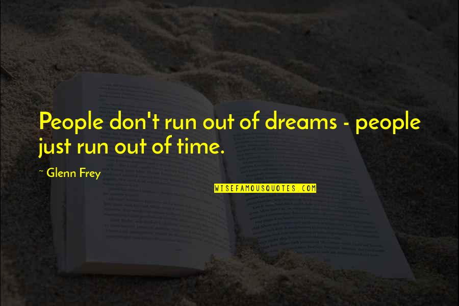 Running Out Of Time Quotes By Glenn Frey: People don't run out of dreams - people