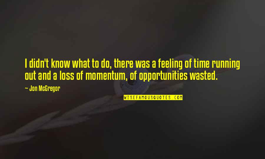 Running Out Of Time Quotes By Jon McGregor: I didn't know what to do, there was