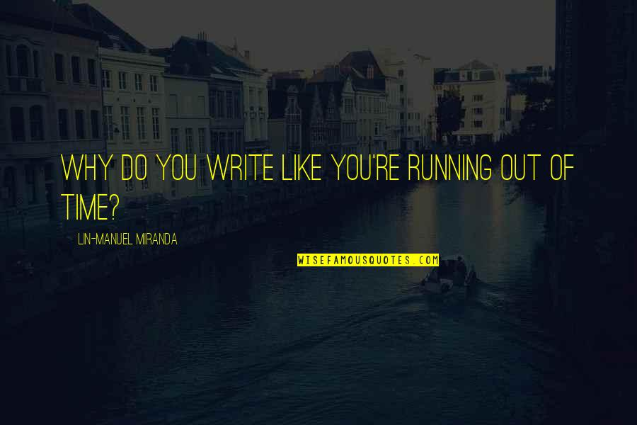 Running Out Of Time Quotes By Lin-Manuel Miranda: Why do you write like you're running out