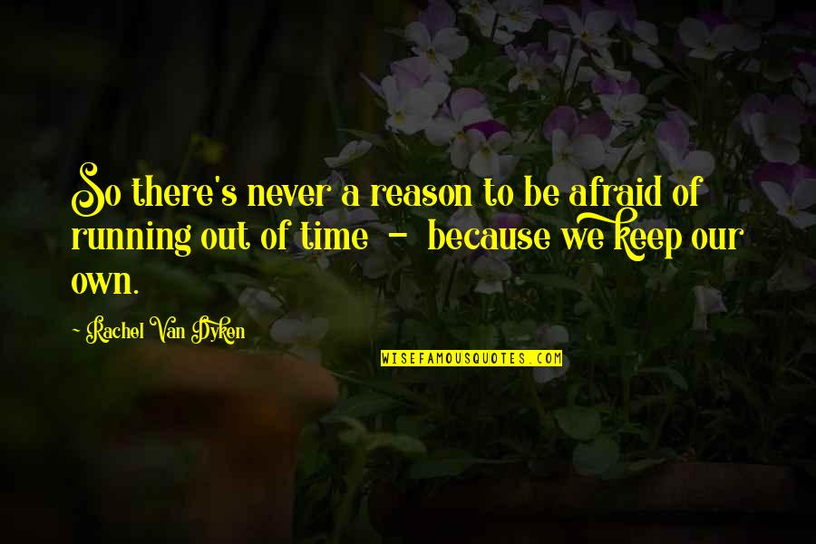 Running Out Of Time Quotes By Rachel Van Dyken: So there's never a reason to be afraid
