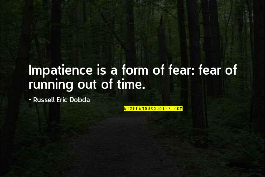 Running Out Of Time Quotes By Russell Eric Dobda: Impatience is a form of fear: fear of