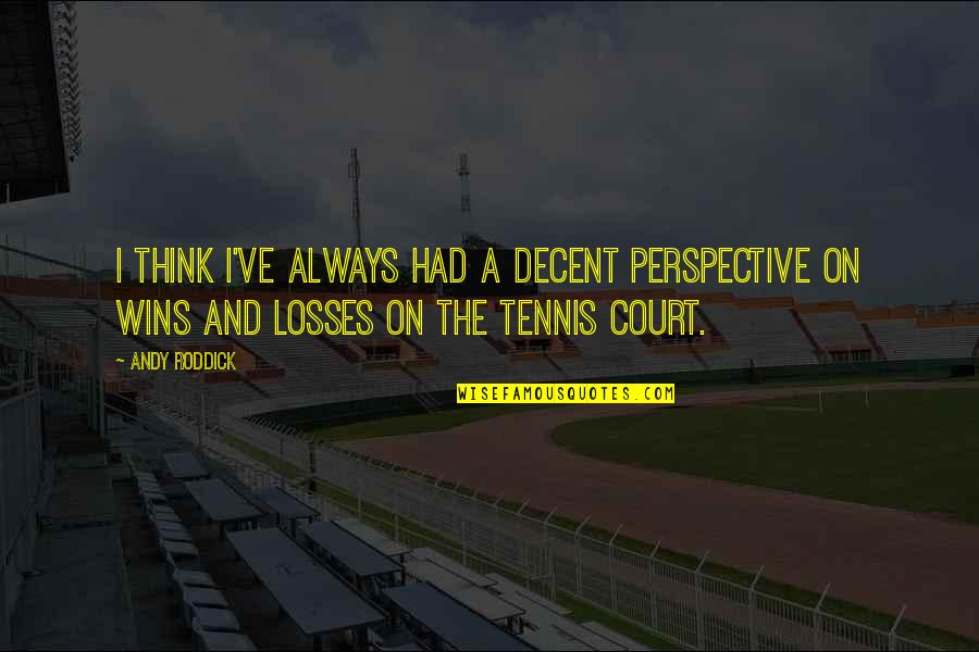 Running Pr Quotes By Andy Roddick: I think I've always had a decent perspective