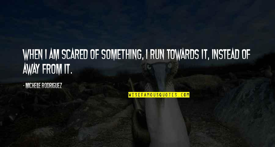 Running Towards Something Quotes By Michelle Rodriguez: When I am scared of something, I run