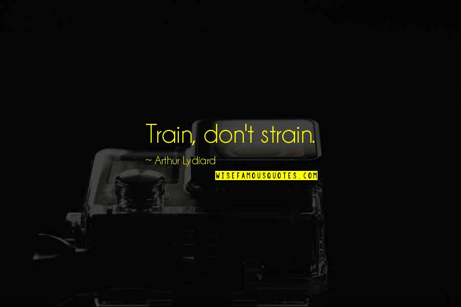 Running Training Quotes By Arthur Lydiard: Train, don't strain.