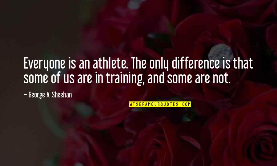 Running Training Quotes By George A. Sheehan: Everyone is an athlete. The only difference is