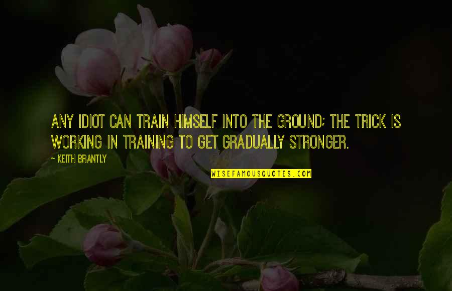 Running Training Quotes By Keith Brantly: Any idiot can train himself into the ground;