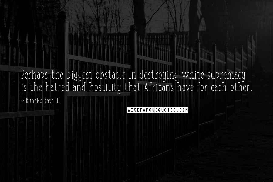 Runoko Rashidi quotes: Perhaps the biggest obstacle in destroying white supremacy is the hatred and hostility that Africans have for each other.