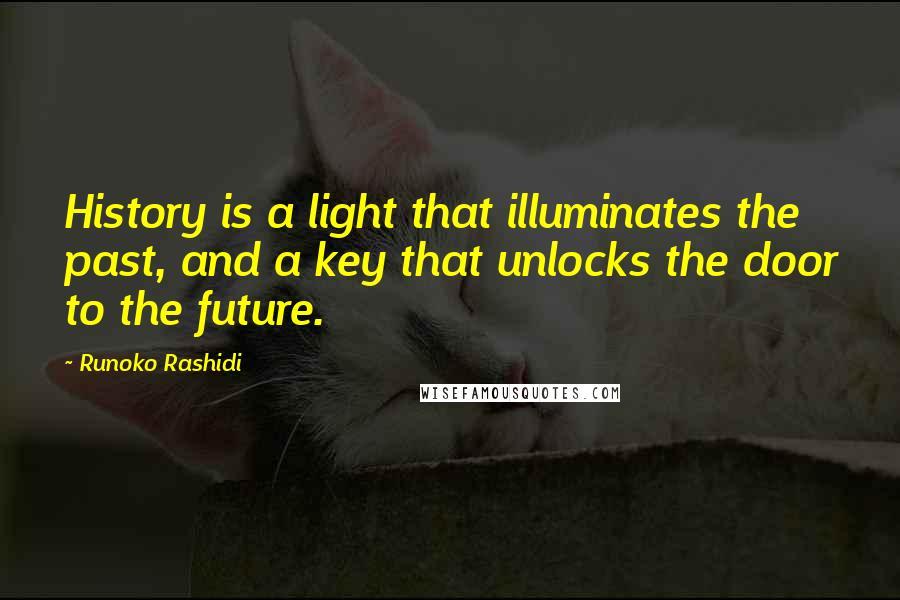 Runoko Rashidi quotes: History is a light that illuminates the past, and a key that unlocks the door to the future.