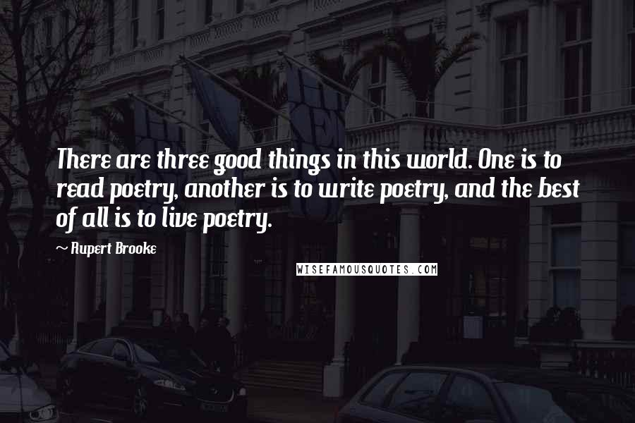 Rupert Brooke quotes: There are three good things in this world. One is to read poetry, another is to write poetry, and the best of all is to live poetry.
