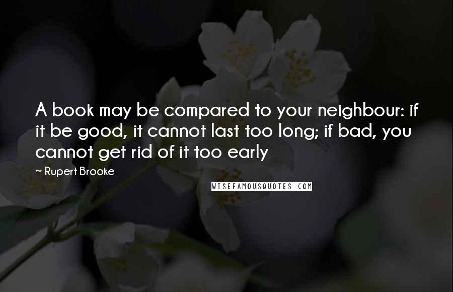 Rupert Brooke quotes: A book may be compared to your neighbour: if it be good, it cannot last too long; if bad, you cannot get rid of it too early