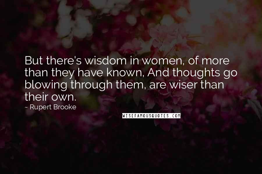 Rupert Brooke quotes: But there's wisdom in women, of more than they have known, And thoughts go blowing through them, are wiser than their own.