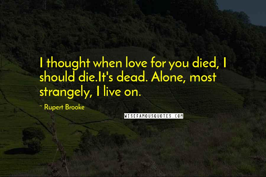 Rupert Brooke quotes: I thought when love for you died, I should die.It's dead. Alone, most strangely, I live on.