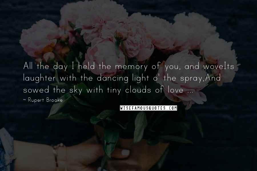 Rupert Brooke quotes: All the day I held the memory of you, and woveIts laughter with the dancing light o' the spray,And sowed the sky with tiny clouds of love ...