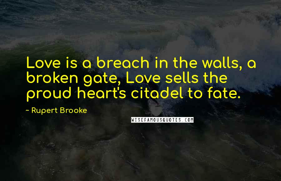 Rupert Brooke quotes: Love is a breach in the walls, a broken gate, Love sells the proud heart's citadel to fate.
