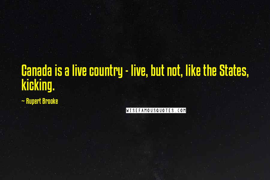 Rupert Brooke quotes: Canada is a live country - live, but not, like the States, kicking.