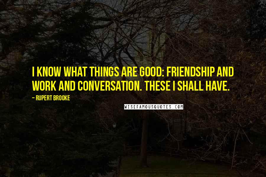 Rupert Brooke quotes: I know what things are good: friendship and work and conversation. These I shall have.