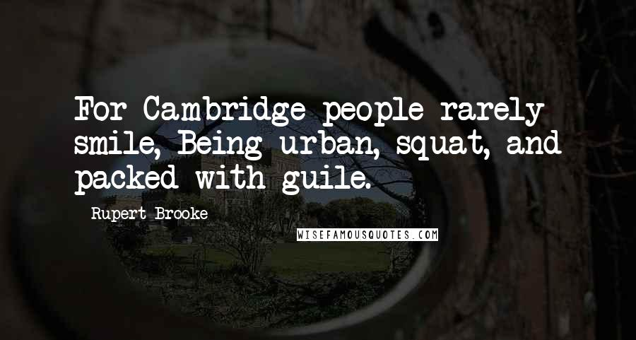 Rupert Brooke quotes: For Cambridge people rarely smile, Being urban, squat, and packed with guile.