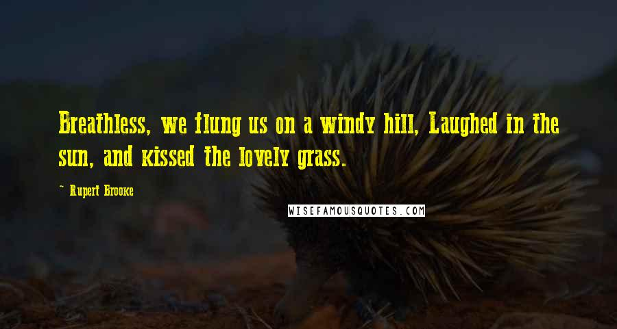 Rupert Brooke quotes: Breathless, we flung us on a windy hill, Laughed in the sun, and kissed the lovely grass.