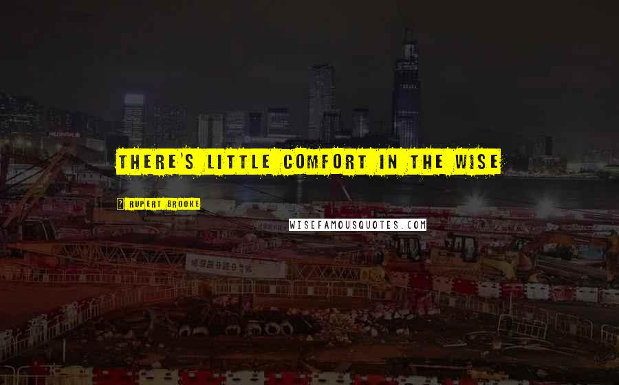Rupert Brooke quotes: There's little comfort in the wise