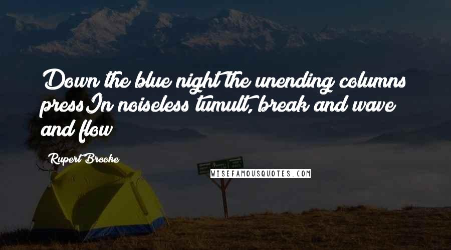 Rupert Brooke quotes: Down the blue night the unending columns pressIn noiseless tumult, break and wave and flow