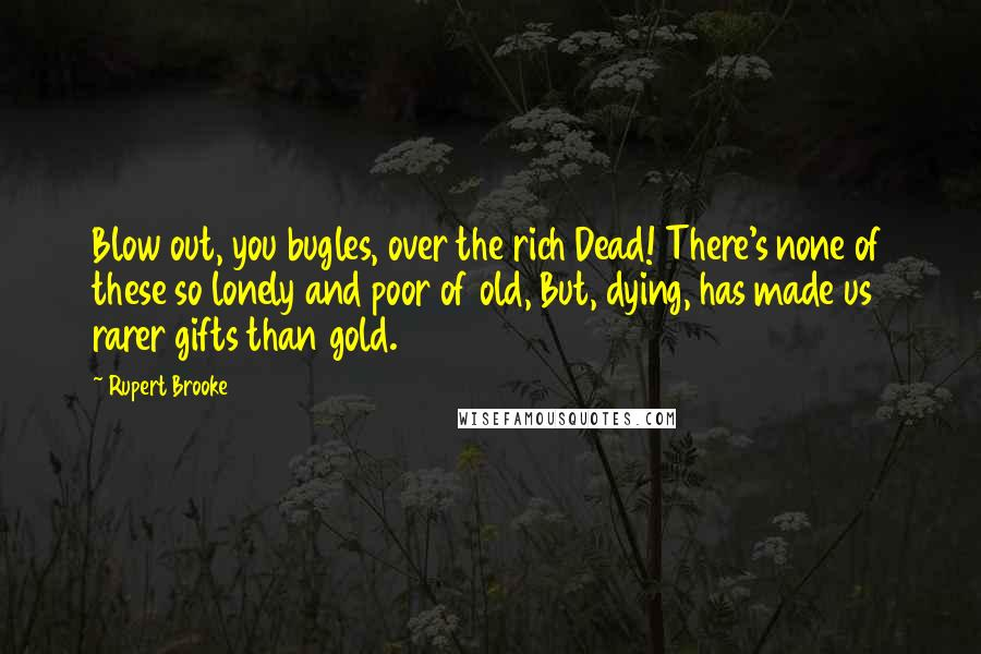 Rupert Brooke quotes: Blow out, you bugles, over the rich Dead! There's none of these so lonely and poor of old, But, dying, has made us rarer gifts than gold.