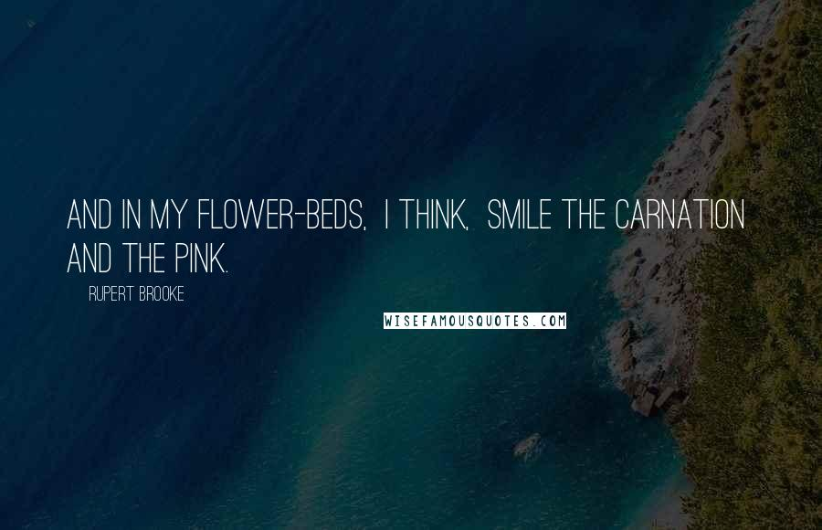 Rupert Brooke quotes: And in my flower-beds, I think, Smile the carnation and the pink.
