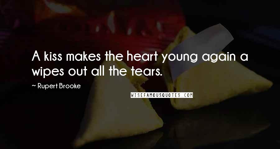 Rupert Brooke quotes: A kiss makes the heart young again a wipes out all the tears.