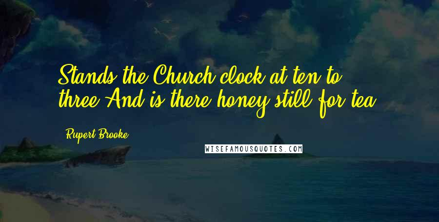 Rupert Brooke quotes: Stands the Church clock at ten to three?And is there honey still for tea?