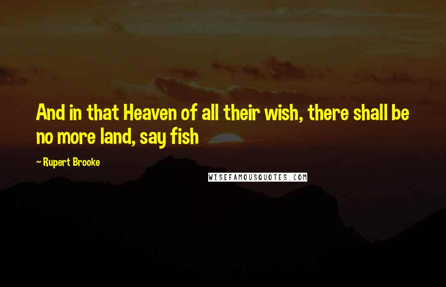 Rupert Brooke quotes: And in that Heaven of all their wish, there shall be no more land, say fish
