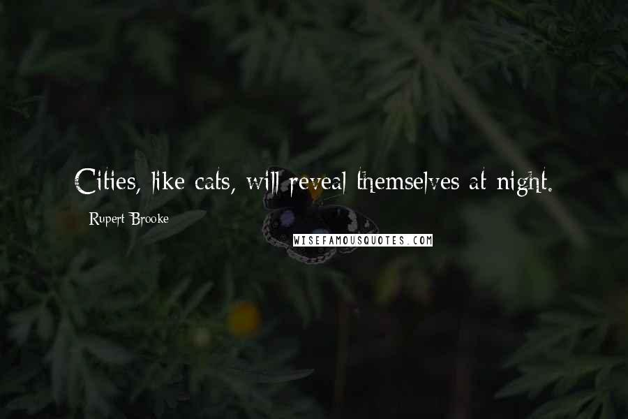 Rupert Brooke quotes: Cities, like cats, will reveal themselves at night.