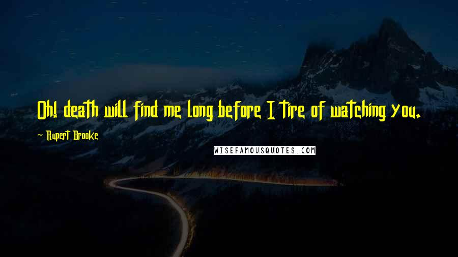 Rupert Brooke quotes: Oh! death will find me long before I tire of watching you.