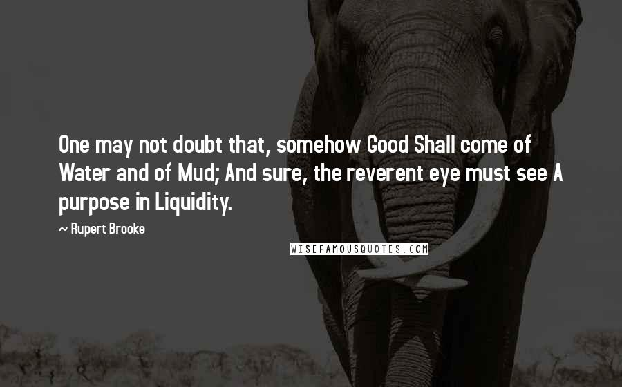 Rupert Brooke quotes: One may not doubt that, somehow Good Shall come of Water and of Mud; And sure, the reverent eye must see A purpose in Liquidity.