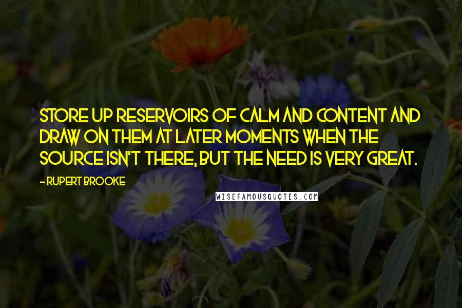 Rupert Brooke quotes: Store up reservoirs of calm and content and draw on them at later moments when the source isn't there, but the need is very great.