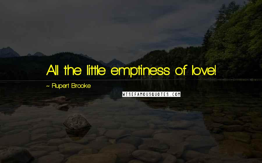 Rupert Brooke quotes: All the little emptiness of love!